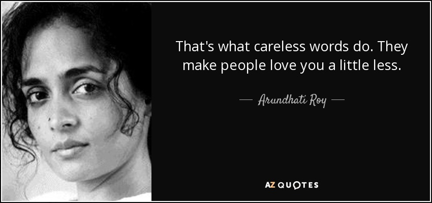 That's what careless words do. They make people love you a little less. - Arundhati Roy