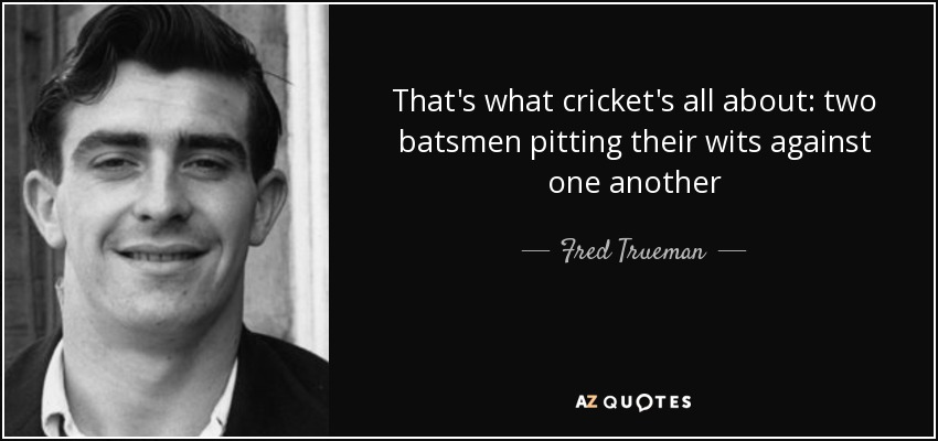 That's what cricket's all about: two batsmen pitting their wits against one another - Fred Trueman
