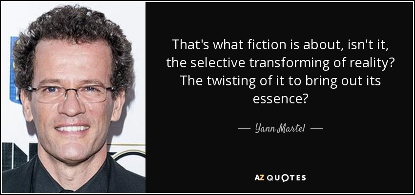 That's what fiction is about, isn't it, the selective transforming of reality? The twisting of it to bring out its essence? - Yann Martel