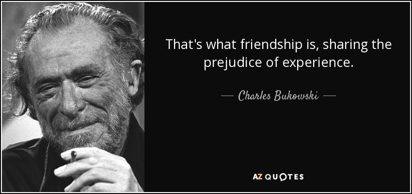 That's what friendship is, sharing the prejudice of experience. - Charles Bukowski