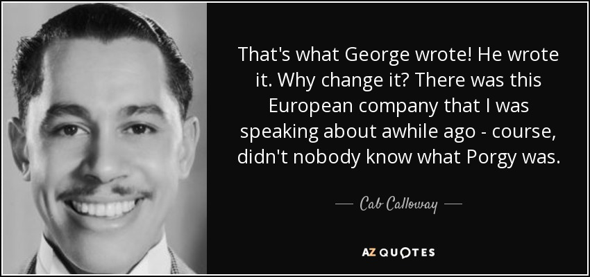 That's what George wrote! He wrote it. Why change it? There was this European company that I was speaking about awhile ago - course, didn't nobody know what Porgy was. - Cab Calloway