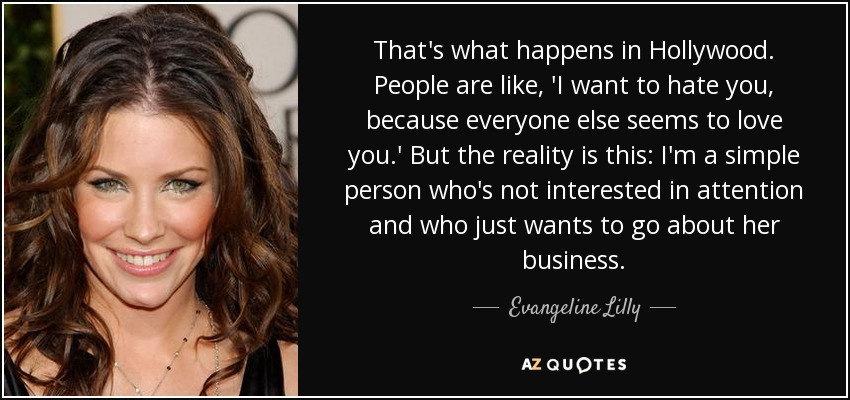 That's what happens in Hollywood. People are like, 'I want to hate you, because everyone else seems to love you.' But the reality is this: I'm a simple person who's not interested in attention and who just wants to go about her business. - Evangeline Lilly