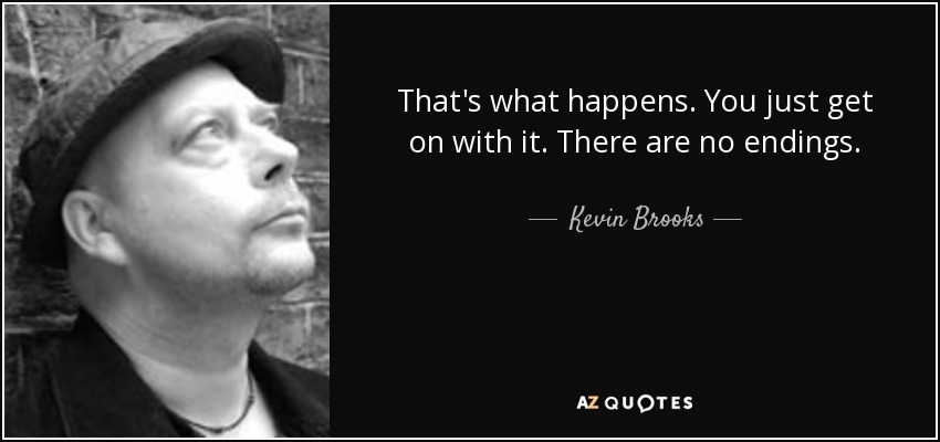 That's what happens. You just get on with it. There are no endings. - Kevin Brooks