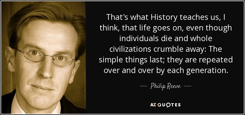 That's what History teaches us, I think, that life goes on, even though individuals die and whole civilizations crumble away: The simple things last; they are repeated over and over by each generation. - Philip Reeve