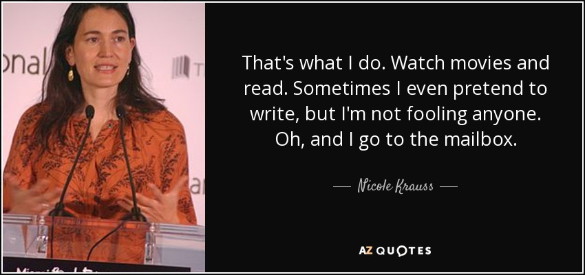 That's what I do. Watch movies and read. Sometimes I even pretend to write, but I'm not fooling anyone. Oh, and I go to the mailbox. - Nicole Krauss