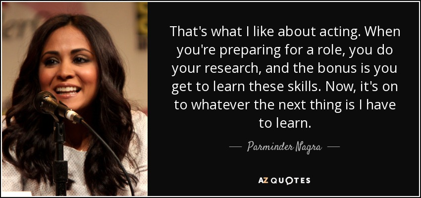 That's what I like about acting. When you're preparing for a role, you do your research, and the bonus is you get to learn these skills. Now, it's on to whatever the next thing is I have to learn. - Parminder Nagra