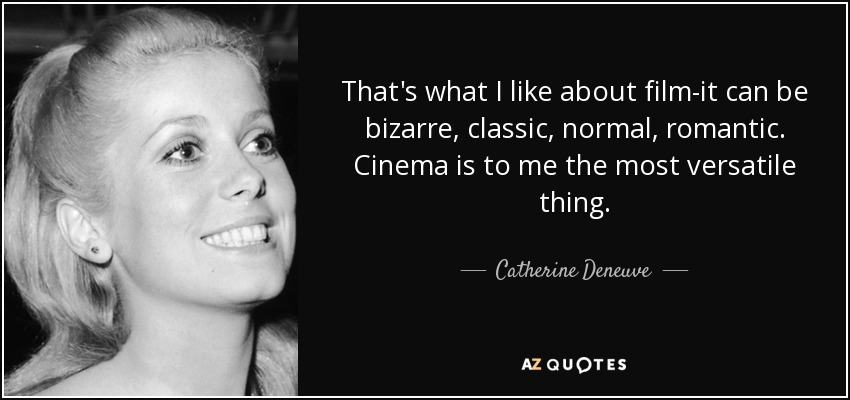That's what I like about film-it can be bizarre, classic, normal, romantic. Cinema is to me the most versatile thing. - Catherine Deneuve