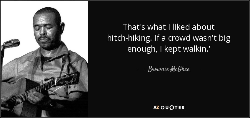 That's what I liked about hitch-hiking. If a crowd wasn't big enough, I kept walkin.' - Brownie McGhee