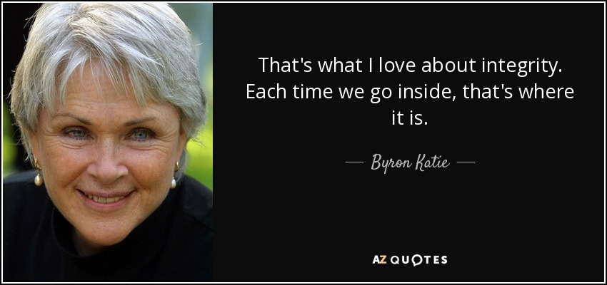 That's what I love about integrity. Each time we go inside, that's where it is. - Byron Katie