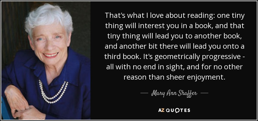 That's what I love about reading: one tiny thing will interest you in a book, and that tiny thing will lead you to another book, and another bit there will lead you onto a third book. It's geometrically progressive - all with no end in sight, and for no other reason than sheer enjoyment. - Mary Ann Shaffer