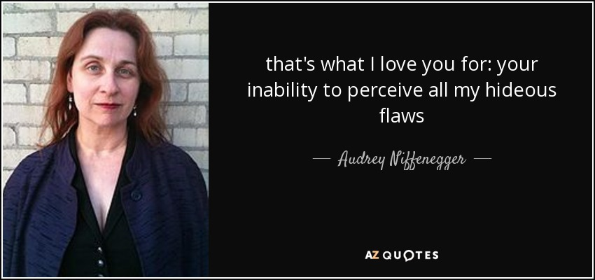 that's what I love you for: your inability to perceive all my hideous flaws - Audrey Niffenegger