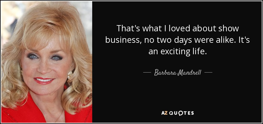 That's what I loved about show business, no two days were alike. It's an exciting life. - Barbara Mandrell