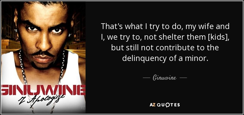 That's what I try to do, my wife and I, we try to, not shelter them [kids], but still not contribute to the delinquency of a minor. - Ginuwine