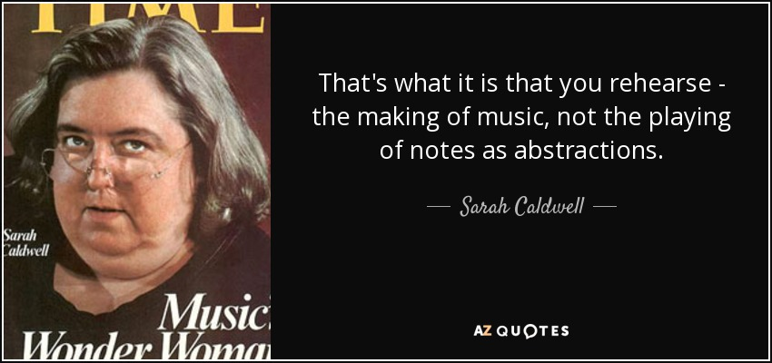 That's what it is that you rehearse - the making of music, not the playing of notes as abstractions. - Sarah Caldwell