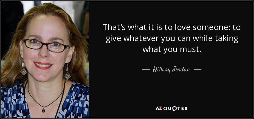 That's what it is to love someone: to give whatever you can while taking what you must. - Hillary Jordan