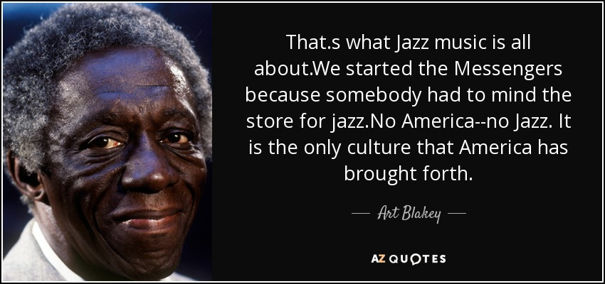 That.s what Jazz music is all about.We started the Messengers because somebody had to mind the store for jazz.No America--no Jazz. It is the only culture that America has brought forth. - Art Blakey