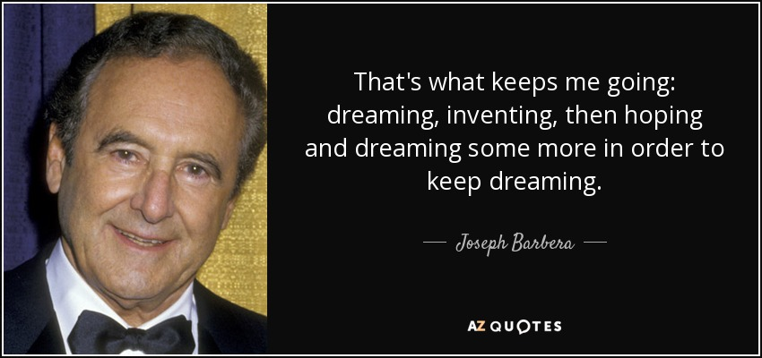 That's what keeps me going: dreaming, inventing, then hoping and dreaming some more in order to keep dreaming. - Joseph Barbera