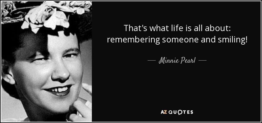 That's what life is all about: remembering someone and smiling! - Minnie Pearl