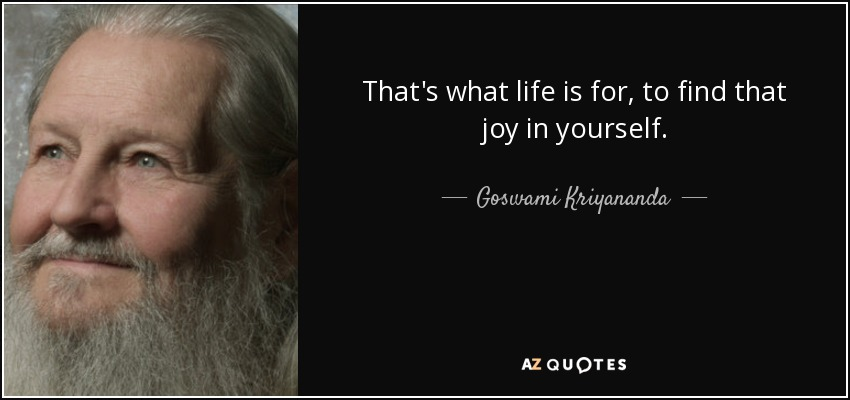 That's what life is for, to find that joy in yourself. - Goswami Kriyananda