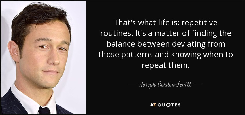 That's what life is: repetitive routines. It's a matter of finding the balance between deviating from those patterns and knowing when to repeat them. - Joseph Gordon-Levitt