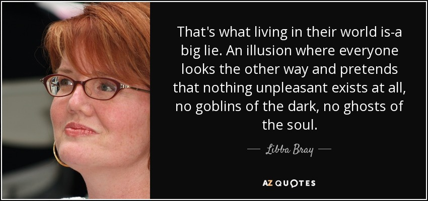 That's what living in their world is-a big lie. An illusion where everyone looks the other way and pretends that nothing unpleasant exists at all, no goblins of the dark, no ghosts of the soul. - Libba Bray