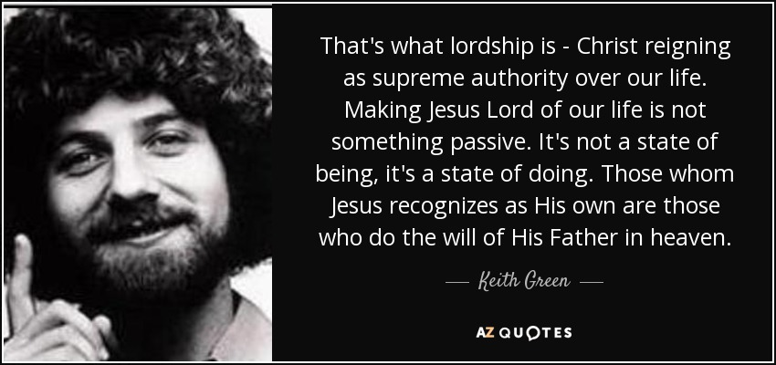 That's what lordship is - Christ reigning as supreme authority over our life. Making Jesus Lord of our life is not something passive. It's not a state of being, it's a state of doing. Those whom Jesus recognizes as His own are those who do the will of His Father in heaven. - Keith Green