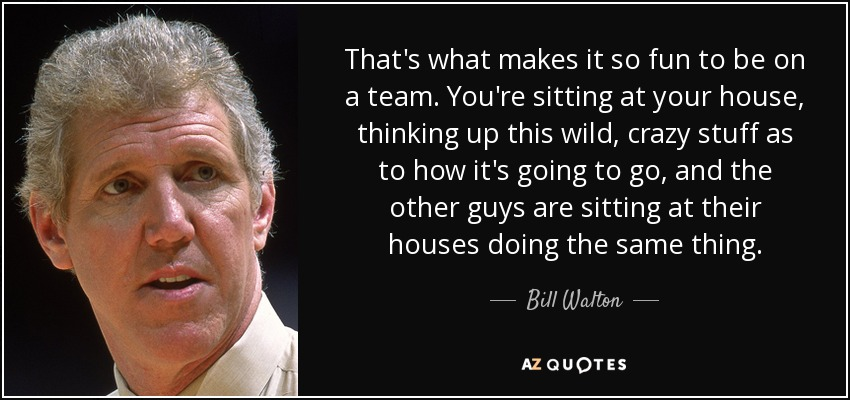 That's what makes it so fun to be on a team. You're sitting at your house, thinking up this wild, crazy stuff as to how it's going to go, and the other guys are sitting at their houses doing the same thing. - Bill Walton