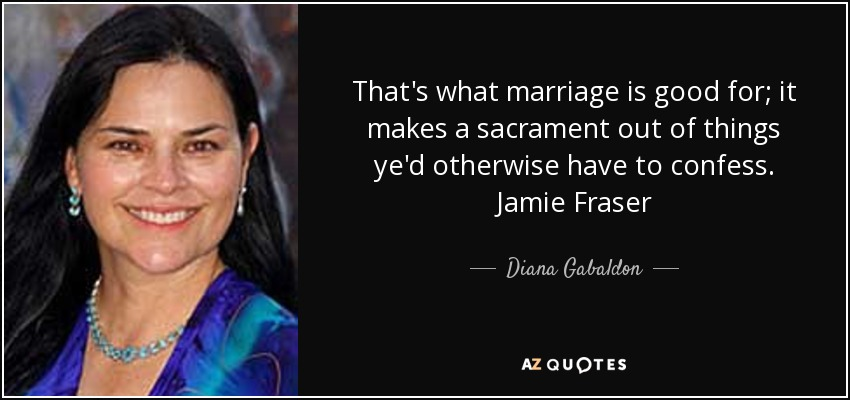 That's what marriage is good for; it makes a sacrament out of things ye'd otherwise have to confess. Jamie Fraser - Diana Gabaldon