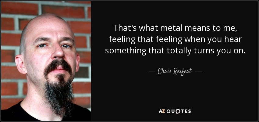 That's what metal means to me, feeling that feeling when you hear something that totally turns you on. - Chris Reifert