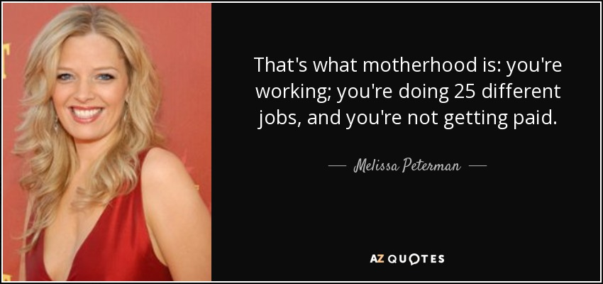 That's what motherhood is: you're working; you're doing 25 different jobs, and you're not getting paid. - Melissa Peterman
