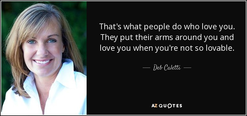 That's what people do who love you. They put their arms around you and love you when you're not so lovable. - Deb Caletti