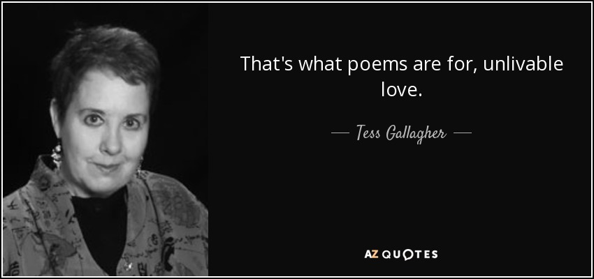 That's what poems are for, unlivable love. - Tess Gallagher