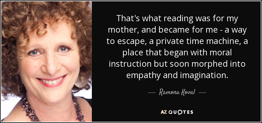 That's what reading was for my mother, and became for me - a way to escape, a private time machine, a place that began with moral instruction but soon morphed into empathy and imagination. - Ramona Koval