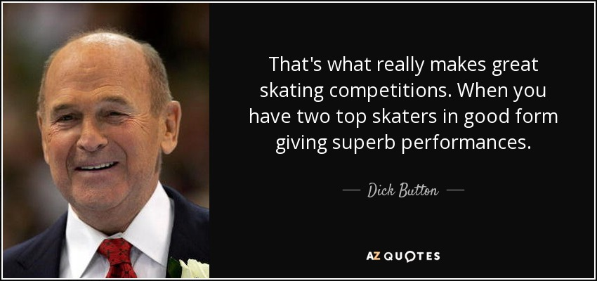 That's what really makes great skating competitions. When you have two top skaters in good form giving superb performances. - Dick Button