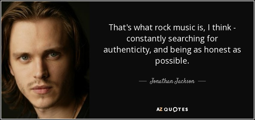 That's what rock music is, I think - constantly searching for authenticity, and being as honest as possible. - Jonathan Jackson