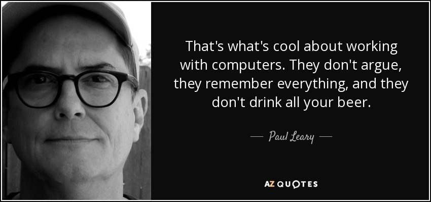 That's what's cool about working with computers. They don't argue, they remember everything, and they don't drink all your beer. - Paul Leary