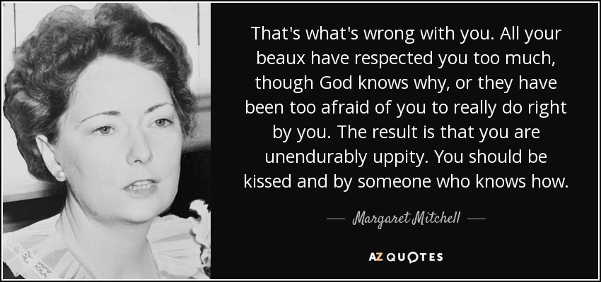 That's what's wrong with you. All your beaux have respected you too much, though God knows why, or they have been too afraid of you to really do right by you. The result is that you are unendurably uppity. You should be kissed and by someone who knows how. - Margaret Mitchell