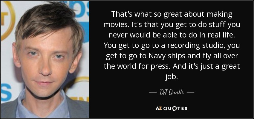 That's what so great about making movies. It's that you get to do stuff you never would be able to do in real life. You get to go to a recording studio, you get to go to Navy ships and fly all over the world for press. And it's just a great job. - DJ Qualls