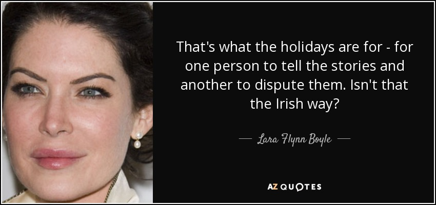 That's what the holidays are for - for one person to tell the stories and another to dispute them. Isn't that the Irish way? - Lara Flynn Boyle