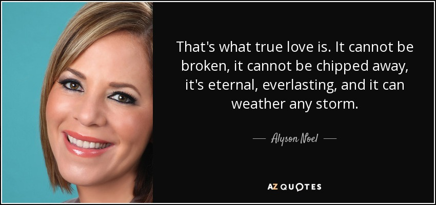 That's what true love is. It cannot be broken, it cannot be chipped away, it's eternal, everlasting, and it can weather any storm. - Alyson Noel