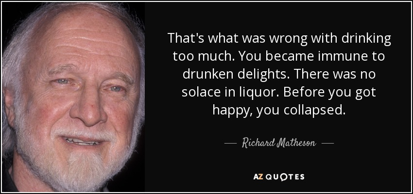 That's what was wrong with drinking too much. You became immune to drunken delights. There was no solace in liquor. Before you got happy, you collapsed. - Richard Matheson