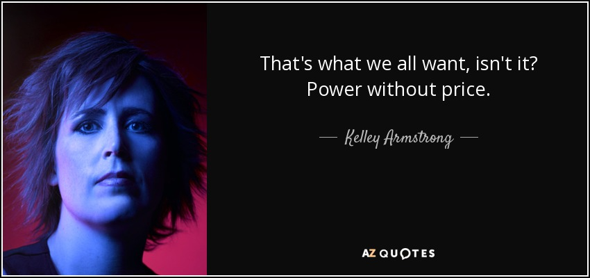 That's what we all want, isn't it? Power without price. - Kelley Armstrong