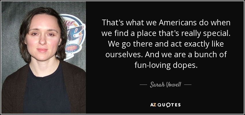 That's what we Americans do when we find a place that's really special. We go there and act exactly like ourselves. And we are a bunch of fun-loving dopes. - Sarah Vowell