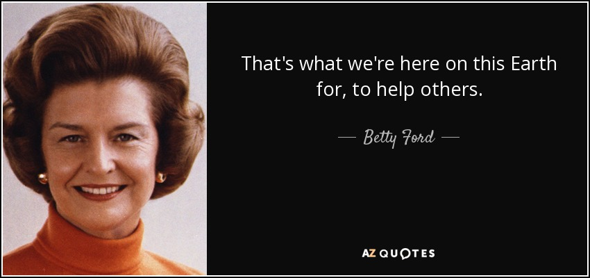 That's what we're here on this Earth for, to help others. - Betty Ford