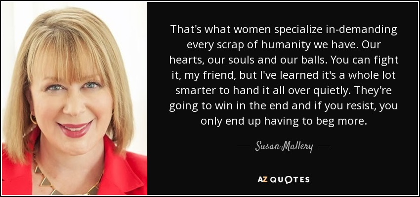 That's what women specialize in-demanding every scrap of humanity we have. Our hearts, our souls and our balls. You can fight it, my friend, but I've learned it's a whole lot smarter to hand it all over quietly. They're going to win in the end and if you resist, you only end up having to beg more. - Susan Mallery