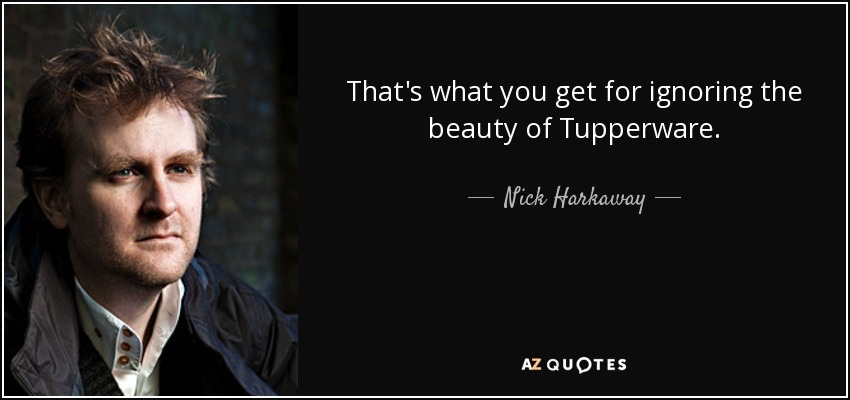 That's what you get for ignoring the beauty of Tupperware. - Nick Harkaway