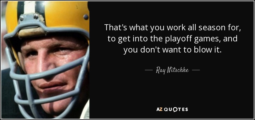 That's what you work all season for, to get into the playoff games, and you don't want to blow it. - Ray Nitschke