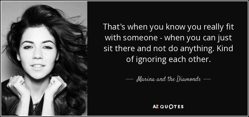 That's when you know you really fit with someone - when you can just sit there and not do anything. Kind of ignoring each other. - Marina and the Diamonds
