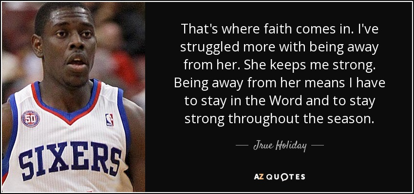 That's where faith comes in. I've struggled more with being away from her. She keeps me strong. Being away from her means I have to stay in the Word and to stay strong throughout the season. - Jrue Holiday