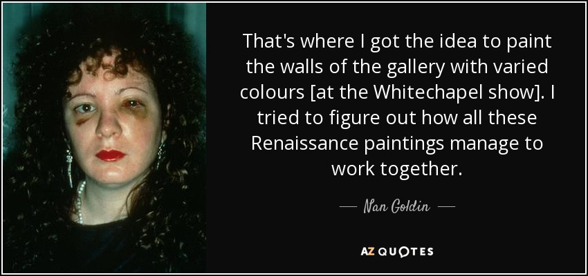 That's where I got the idea to paint the walls of the gallery with varied colours [at the Whitechapel show]. I tried to figure out how all these Renaissance paintings manage to work together. - Nan Goldin
